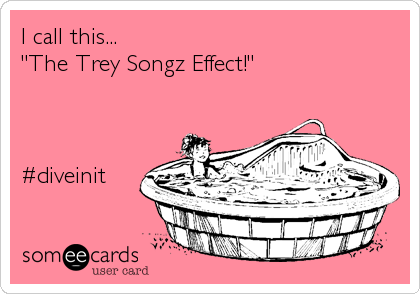 "I call this... ""The Trey Songz Effect!""    #diveinit"