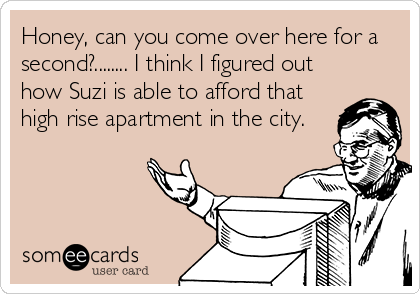 Honey, can you come over here for a second?........ I think I figured out how Suzi is able to afford that high rise apartment in the city.