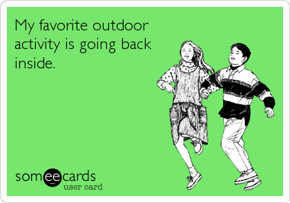 My favorite outdoor activity is going back inside.