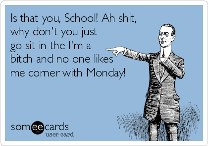 Is that you, School! Ah shit, why don't you just go sit in the I'm a bitch and no one likes     me corner with Monday!