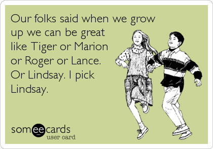 Our folks said when we grow up we can be great like Tiger or Marion or Roger or Lance. Or Lindsay. I pick Lindsay.