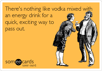 There's nothing like vodka mixed with an energy drink for a quick, exciting way to pass out.