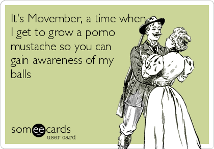 It's Movember, a time when I get to grow a porno mustache so you can gain awareness of my balls