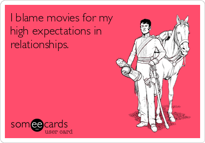 I blame movies for my high expectations in relationships.