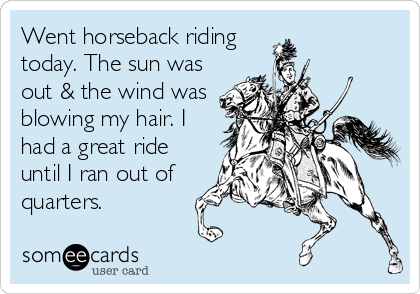 Went horseback riding today. The sun was out & the wind was blowing my hair. I had a great ride until I ran out of quarters.
