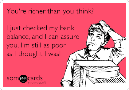 You're richer than you think?  I just checked my bank balance, and I can assure you, I'm still as poor as I thought I was!