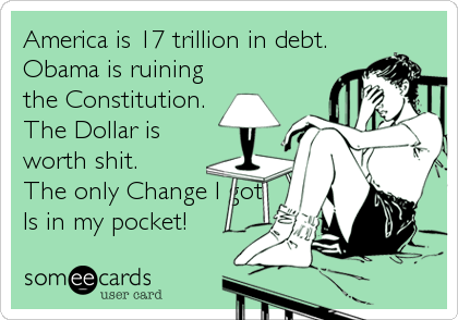 America is 17 trillion in debt. Obama is ruining  the Constitution. The Dollar is worth shit. The only Change I got Is in my pocket!