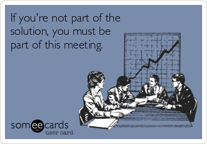If you're not part of the solution, you must be part of this meeting.