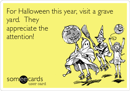 For Halloween this year, visit a grave yard.  They appreciate the attention!