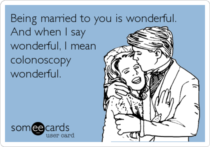 Being married to you is wonderful.  And when I say wonderful, I mean colonoscopy wonderful.
