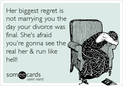Her biggest regret is not marrying you the day your divorce was final. She's afraid you're gonna see the real her & run like hell!