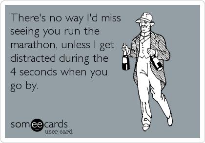There's no way I'd miss seeing you run the marathon, unless I get distracted during the  4 seconds when you  go by.