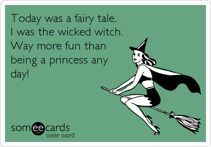 Today was a fairy tale.  I was the wicked witch.  Way more fun than being a princess any day!
