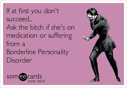 If at first you don't succeed... Ask the bitch if she's on medication or suffering from a Borderline Personality Disorder