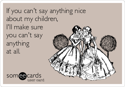If you can't say anything nice about my children, I'll make sure you can't say  anything at all.