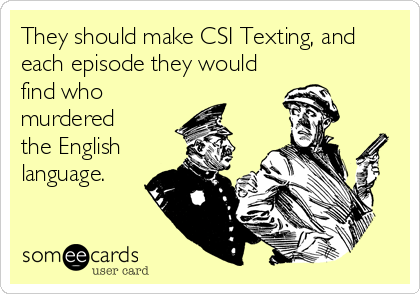 They should make CSI Texting, and each episode they would find who murdered the English language.
