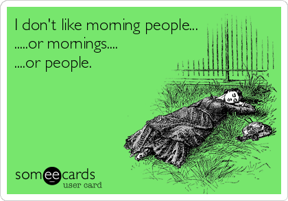 I don't like morning people... .....or mornings.... ....or people.