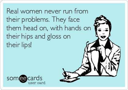 Real women never run from their problems. They face them head on, with hands on their hips and gloss on their lips!