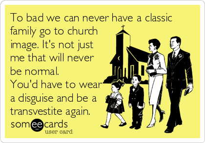 To bad we can never have a classic family go to church image. It's not just me that will never be normal. You'd have to wear a disguise and be a transvestite again.