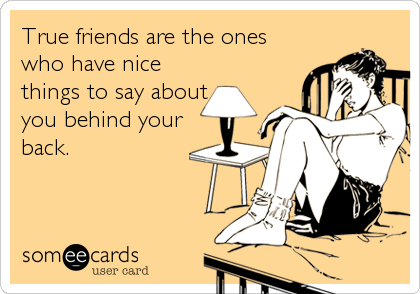 True friends are the ones who have nice things to say about you behind your back.