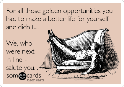 For all those golden opportunities you had to make a better life for yourself and didn't....  We, who were next in line - salute you...