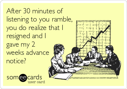 After 30 minutes of listening to you ramble, you do realize that I resigned and I gave my 2 weeks advance notice?