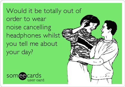 Would it be totally out of order to wear noise cancelling headphones whilst you tell me about your day?