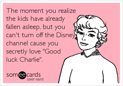 "The moment you realize the kids have already fallen asleep, but you can't turn off the Disney channel cause you secretly love ""Good luck Charlie""."