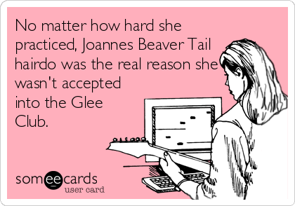 No matter how hard she practiced, Joannes Beaver Tail hairdo was the real reason she wasn't accepted into the Glee Club.