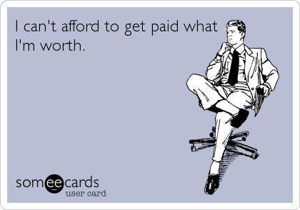 I can't afford to get paid what I'm worth.