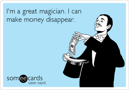 I'm a great magician. I can make money disappear.