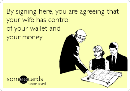 By signing here, you are agreeing that your wife has control of your wallet and your money.