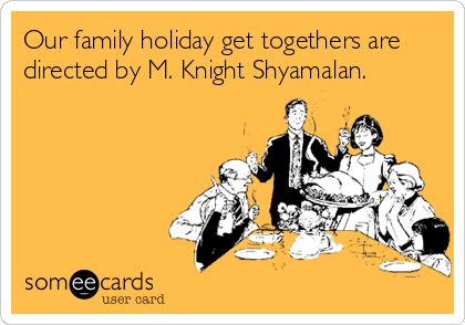 Our family holiday get togethers are directed by M. Knight Shyamalan.
