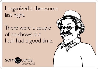 I organized a threesome last night.  There were a couple of no-shows but I still had a good time.