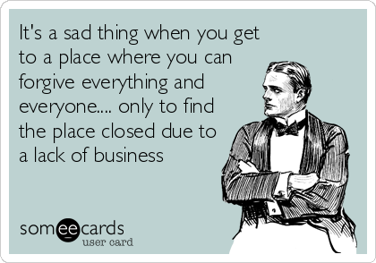 It's a sad thing when you get to a place where you can forgive everything and everyone.... only to find the place closed due to a lack of business