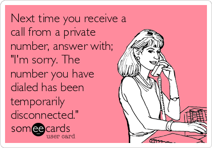 "Next time you receive a call from a private number, answer with; ""I'm sorry. The number you have dialed has been temporarily disconnected."""