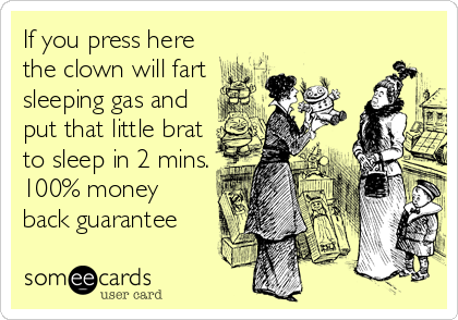 If you press here the clown will fart sleeping gas and put that little brat to sleep in 2 mins. 100% money back guarantee