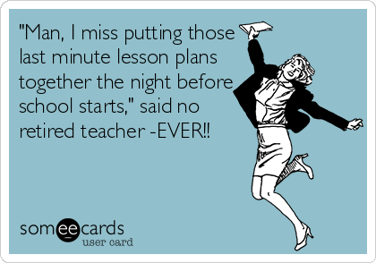 """""""Man, I miss putting those last minute lesson plans together the night before school starts,"""" said no retired teacher -EVER!!"""