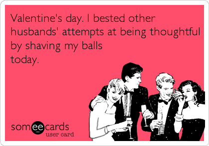 Valentine's day. I bested other husbands' attempts at being thoughtful by shaving my balls today.