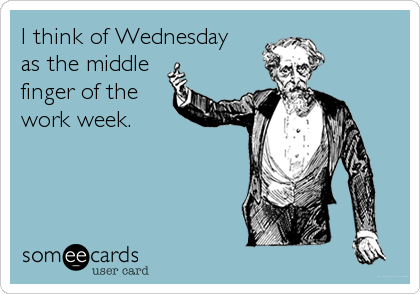 I think of Wednesday  as the middle finger of the  work week.