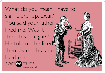 """What do you mean I have to sign a prenup, Dear? You said your father liked me. Was it the """"cheap"""" cigars? He told me he liked<br /%3"""