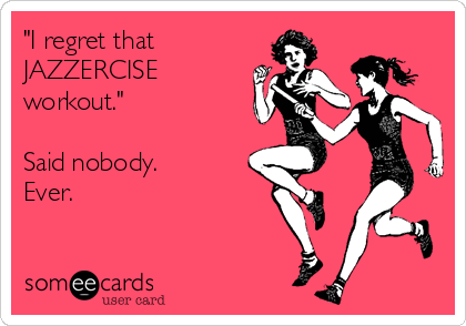 """I regret that  JAZZERCISE workout.""  Said nobody. Ever."