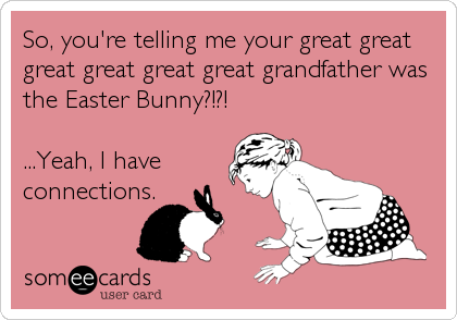 So, you're telling me your great great great great great great grandfather was the Easter Bunny?!?!  ...Yeah, I have connections.