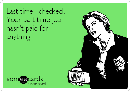 Last time I checked... Your part-time job  hasn't paid for anything.