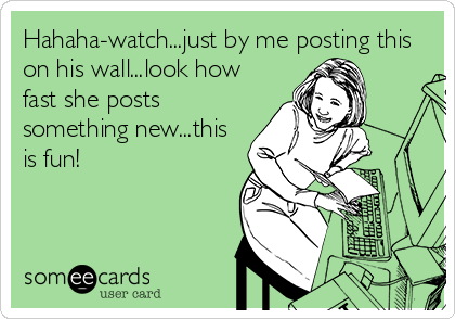 Hahaha-watch...just by me posting this on his wall...look how fast she posts something new...this is fun!