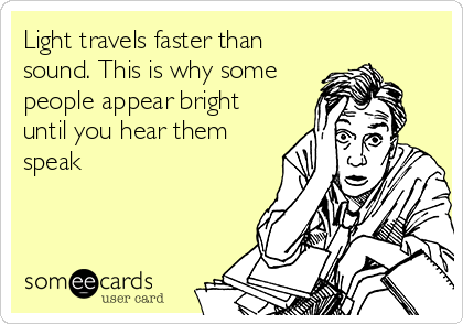 Light travels faster than sound. This is why some people appear bright until you hear them speak