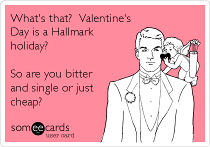 What's that?  Valentine's Day is a Hallmark holiday?  So are you bitter and single or just cheap?