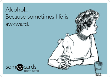 Alcohol... Because sometimes life is awkward.