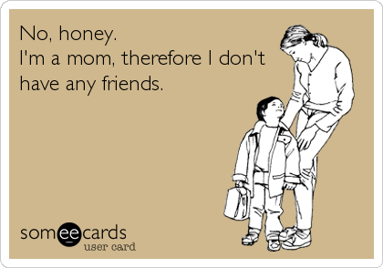 No, honey.  I'm a mom, therefore I don't have any friends.