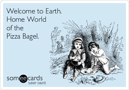 Welcome to Earth.  Home World of the  Pizza Bagel.